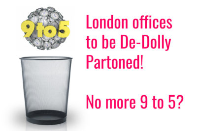 London offices to be De-Dolly Partoned! No more 9 to 5?