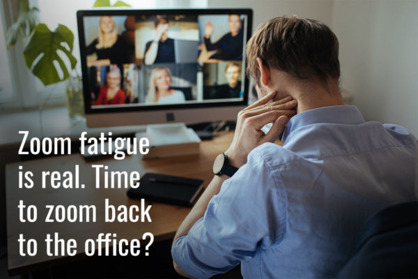 Zoom fatigue is real. Time to zoom back to the office?