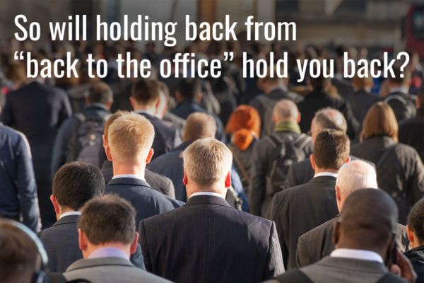 """So will holding back from """"back to the office"""" hold you back?"""